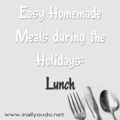 Easy Homemade Meals during the Holidays: Lunch