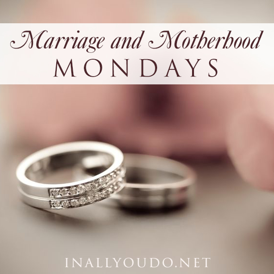 Join us for Marriage and Motherhood Mondays!! :: www.inallyoudo.net