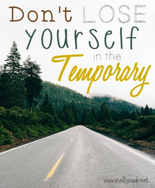 Don't Lose Yourself in the Temporary
