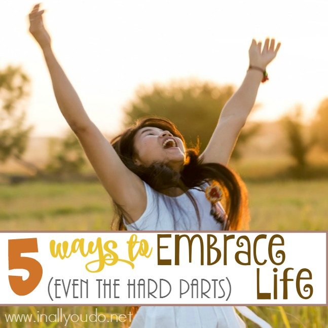 5 Ways to Embrace Life (Even the Hard Parts)