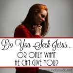 Do You Seek Jesus…Or Only What He Can Give You?