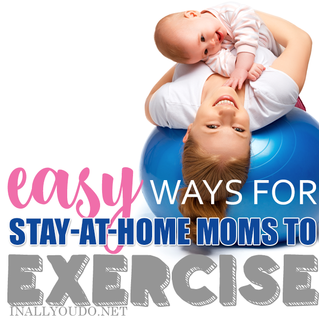 Easy Ways for Stay-At-Home Moms To Exercise